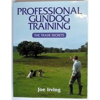 Professional gundog Training - The Trade Secrets by Joe Irving